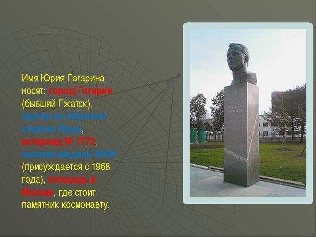 Имя Юрия Гагарина носят: город Гагарин (бывший Гжатск), кратер на обратной ст...