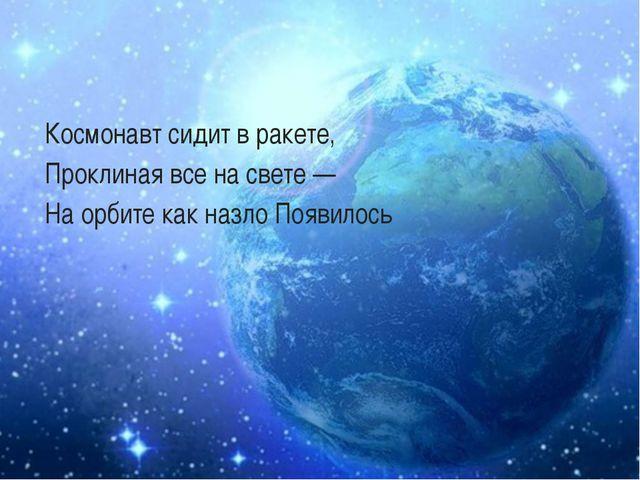 Космонавт сидит в ракете, Проклиная все на свете — На орбите как назло Появи...