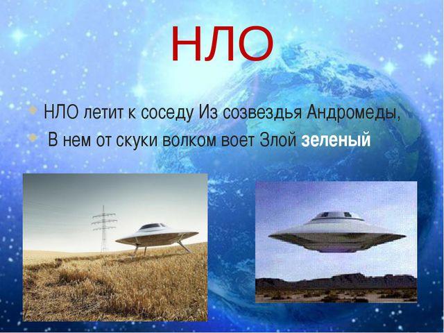 НЛО НЛО летит к соседу Из созвездья Андромеды, В нем от скуки волком воет Зло...