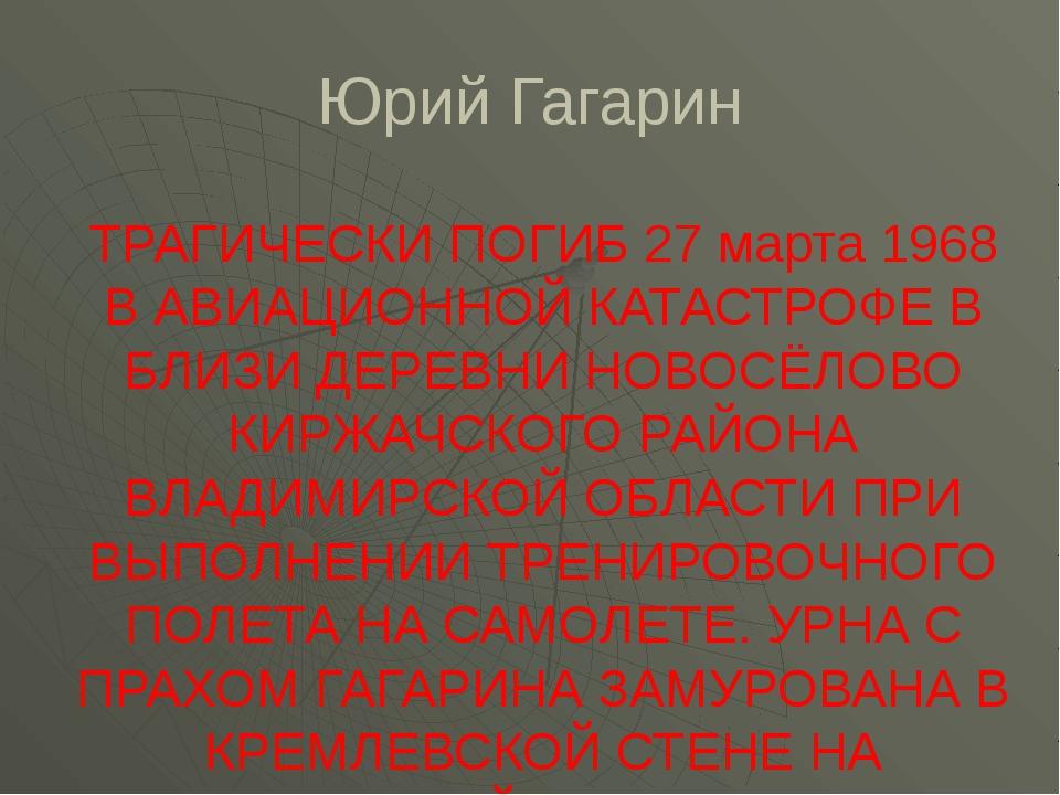 Юрий Гагарин ТРАГИЧЕСКИ ПОГИБ 27 марта 1968 В АВИАЦИОННОЙ КАТАСТРОФЕ В БЛИЗИ...