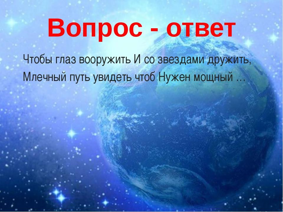 Вопрос - ответ Чтобы глаз вооружить И со звездами дружить, Млечный путь увиде...