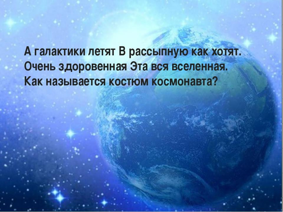 А галактики летят В рассыпную как хотят. Очень здоровенная Эта вся вселенная....