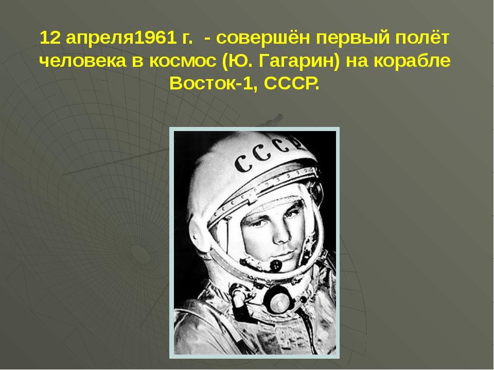 12 апреля1961 г. - совершён первый полёт человека в космос (Ю. Гагарин) на ко...