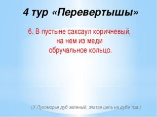 4 тур «Перевертышы» 6. В пустыне саксаул коричневый, на нем из меди обручальн