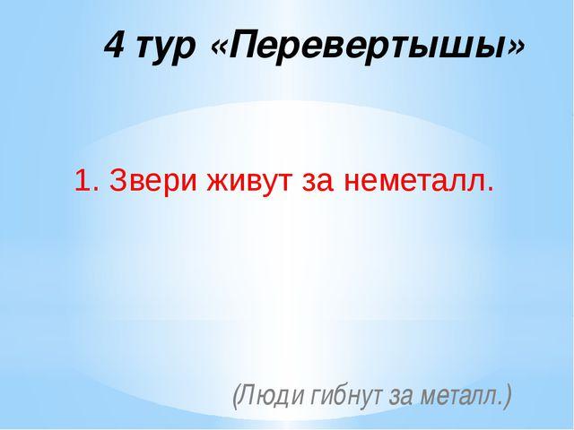 4 тур «Перевертышы» 1. Звери живут за неметалл. (Люди гибнут за металл.)