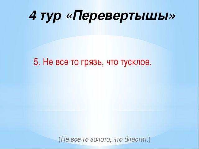 4 тур «Перевертышы» 5. Не все то грязь, что тусклое. (Не все то золото, что б...
