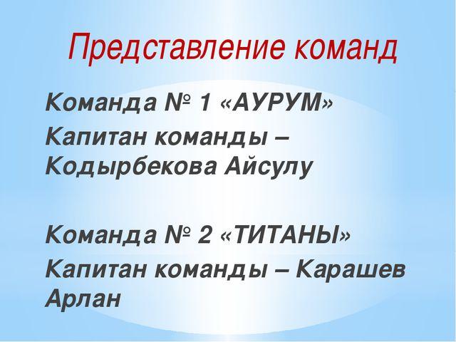 Представление команд Команда № 1 «АУРУМ» Капитан команды – Кодырбекова Айсулу...