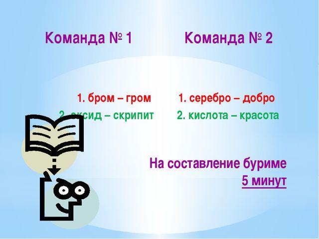Команда № 1 1. бром – гром 2. оксид – скрипит Команда № 2 1. серебро – добро...