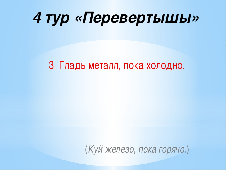 4 тур «Перевертышы» 3. Гладь металл, пока холодно. (Куй железо, пока горячо.)