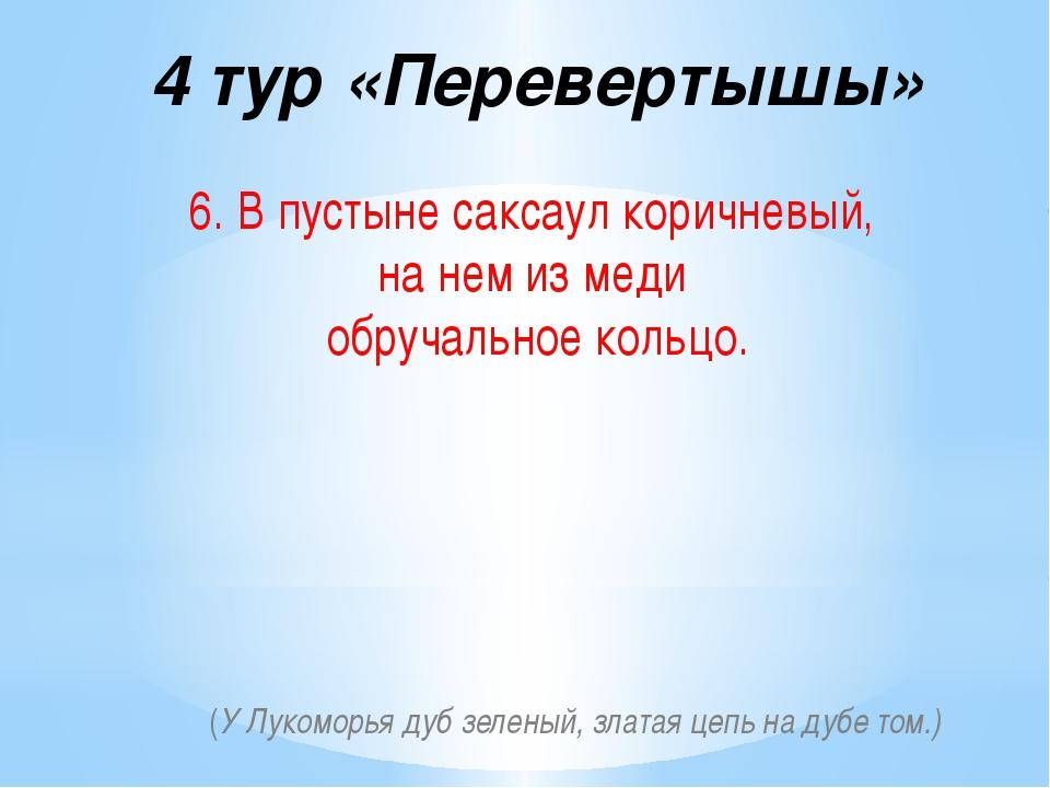 4 тур «Перевертышы» 6. В пустыне саксаул коричневый, на нем из меди обручальн...