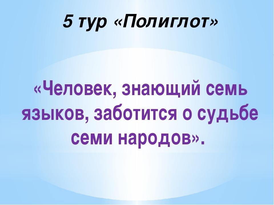 5 тур «Полиглот» «Человек, знающий семь языков, заботится о судьбе семи народ...