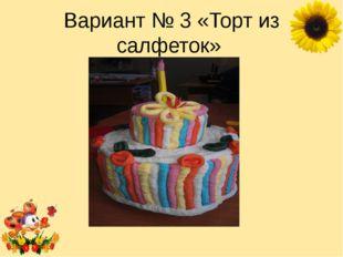 Вариант № 3 «Торт из салфеток» Лукяненко Элеонора Анатольевна, учитель началь