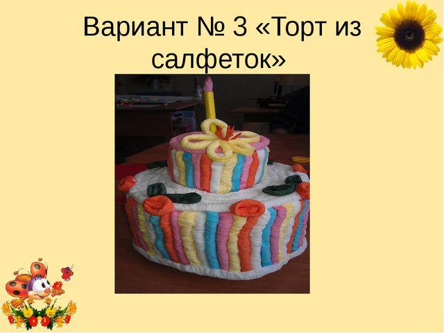 Вариант № 3 «Торт из салфеток» Лукяненко Элеонора Анатольевна, учитель началь...