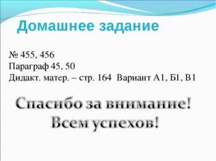 Домашнее задание № 455, 456 Параграф 45, 50 Дидакт. матер. – стр. 164 Вариант