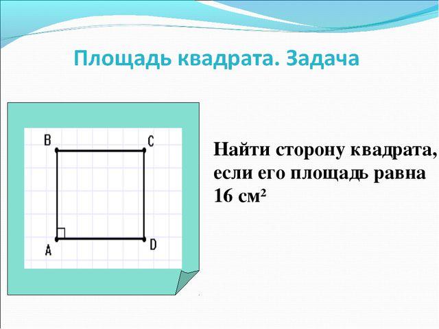 Найти сторону квадрата, если его площадь равна 16 см2