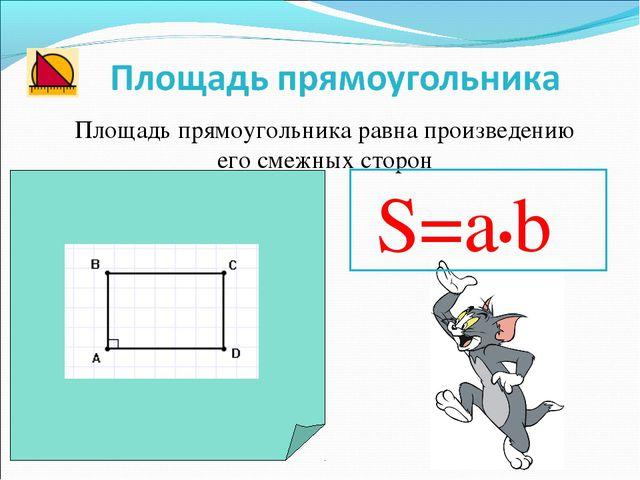 Площадь прямоугольника равна произведению его смежных сторон S=a•b