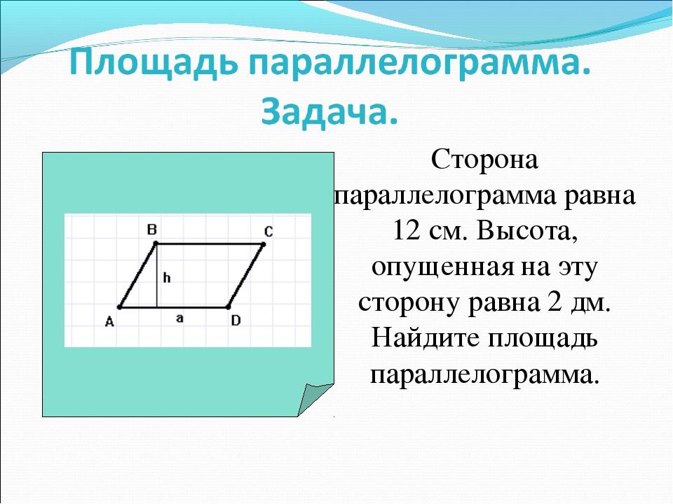 Сторона параллелограмма равна 12 см. Высота, опущенная на эту сторону равна 2...
