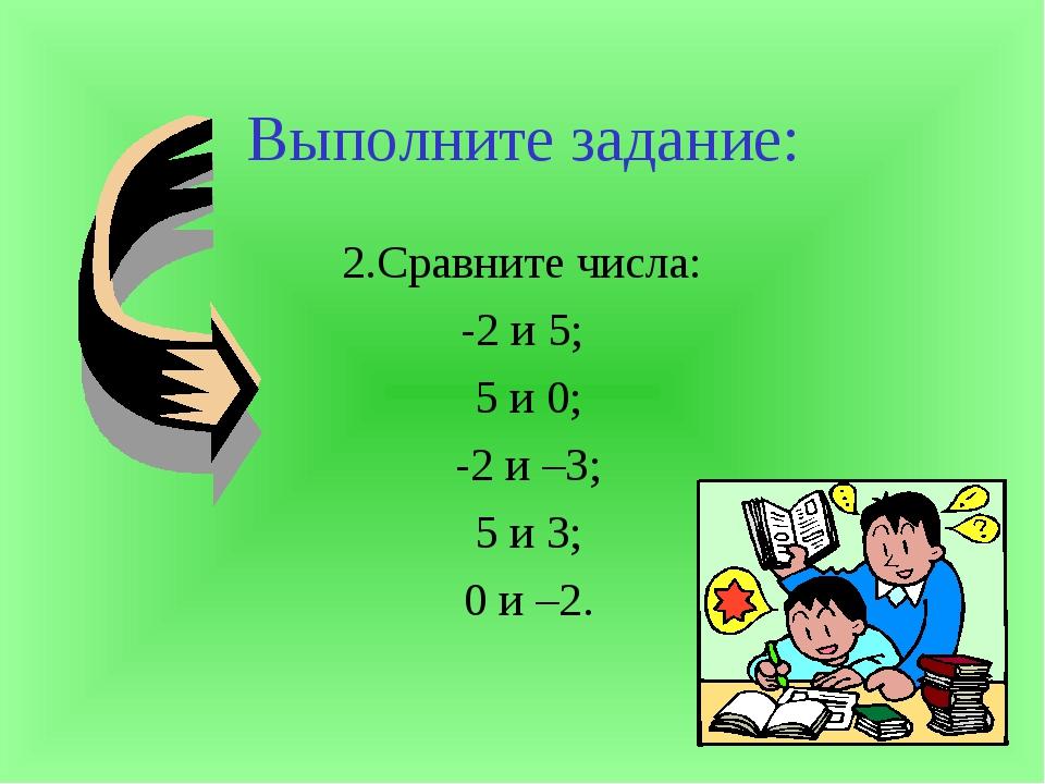 Выполните задание: 2.Сравните числа: -2 и 5; 5 и 0; -2 и –3; 5 и 3; 0 и –2.