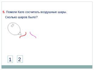 5. Помоги Кате сосчитать воздушные шары. 1 2 Сколько шаров было?
