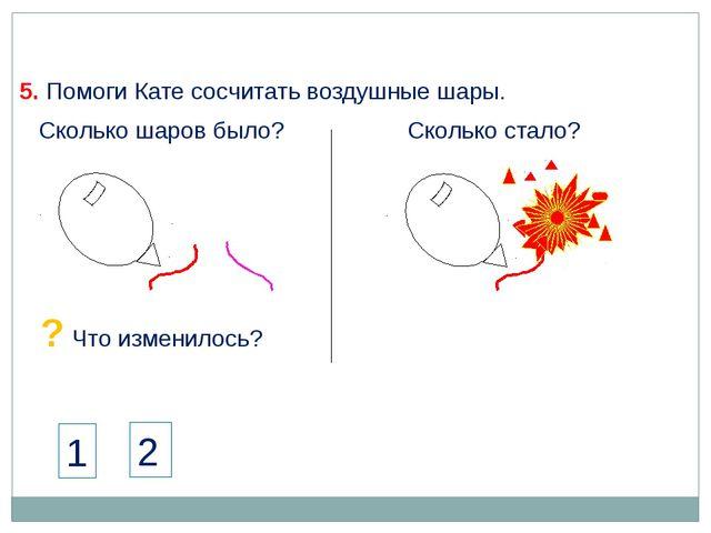 5. Помоги Кате сосчитать воздушные шары. Сколько шаров было? Сколько стало? 1...
