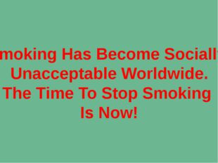 Smoking Has Become Socially Unacceptable Worldwide. The Time To Stop Smoking