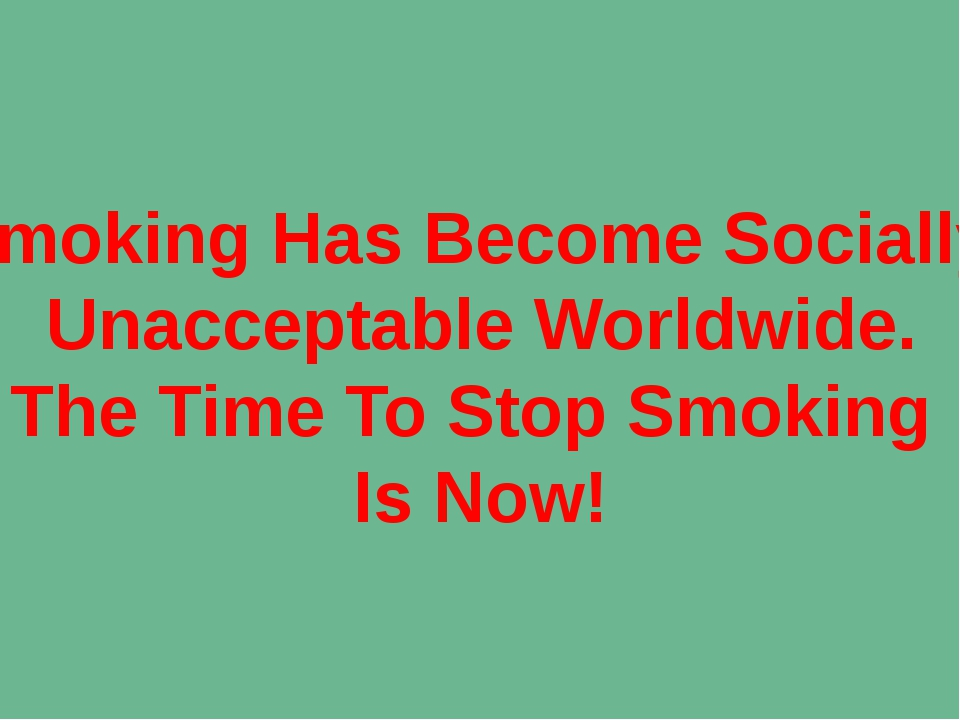 Smoking Has Become Socially Unacceptable Worldwide. The Time To Stop Smoking...