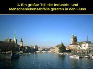 1. Ein großer Teil der Industrie- und Menschenlebensabfälle geraten in den Fl