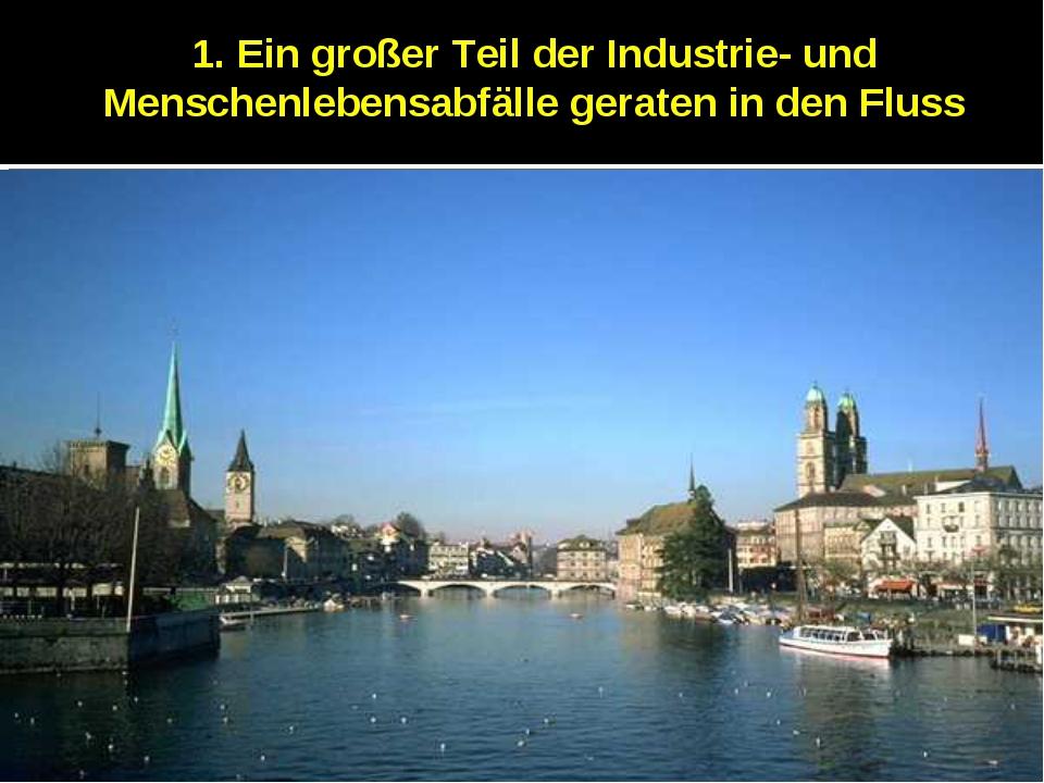 1. Ein großer Teil der Industrie- und Menschenlebensabfälle geraten in den Fl...