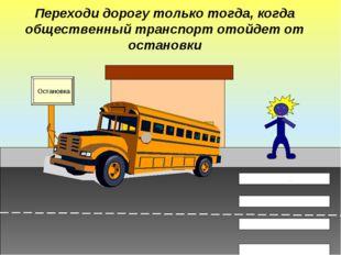 Переходи дорогу только тогда, когда общественный транспорт отойдет от останов