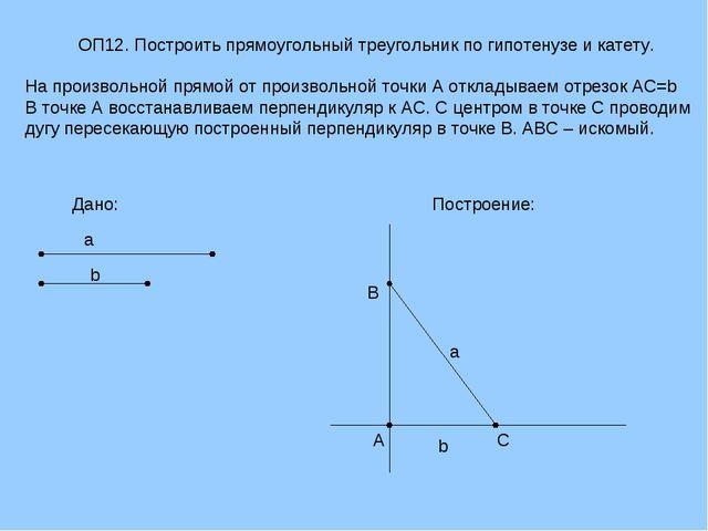 ОП12. Построить прямоугольный треугольник по гипотенузе и катету. На произвол...