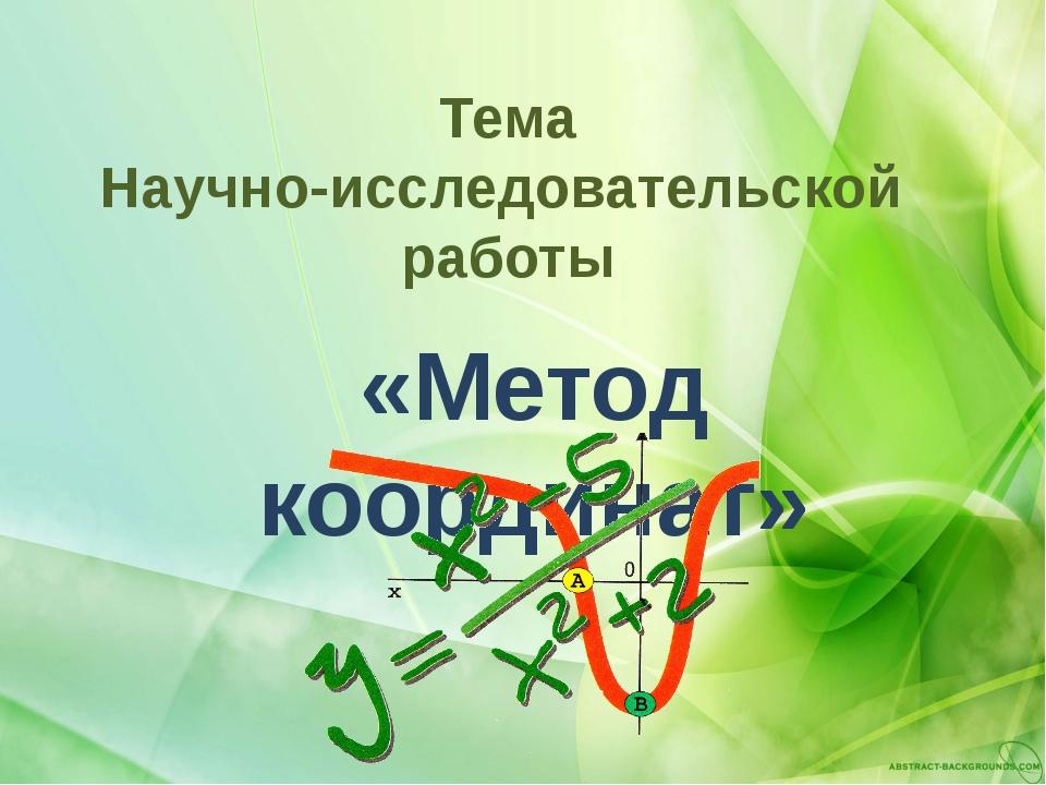 Тема Научно-исследовательской работы «Метод координат»