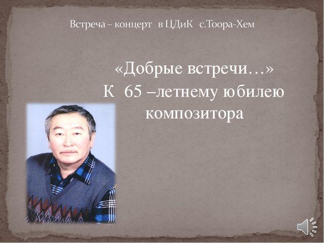 «Добрые встречи…» К 65 –летнему юбилею композитора