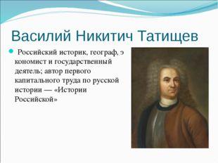 Василий Никитич Татищев Российскийисторик,географ,экономисти государстве