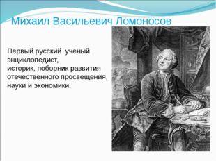 Михаил Васильевич Ломоносов Первый русский ученый энциклопедист, историк, п