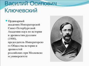 Василий Осипович Ключевский Ординарный академикИмператорской Санкт-Петербург