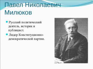 Павел Николаевич Милюков Русский политический деятель, историк и публицист. Л