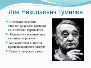 Лев Николаевич Гумилёв Советский историк-этнолог,археолог,востоковед, писат