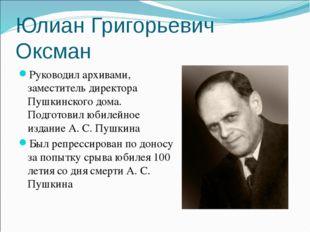 Юлиан Григорьевич Оксман Руководил архивами, заместитель директора Пушкинског