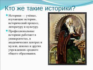 Кто же такие историки? Историки — учёные, изучающие историю, исторический про