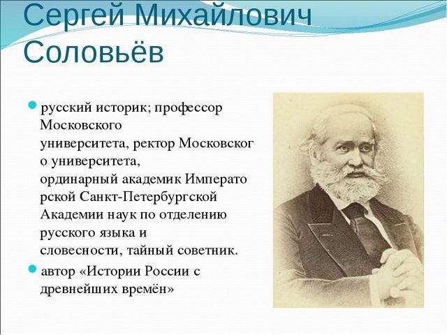 Сергей Михайлович Соловьёв русскийисторик;профессор Московского университет...