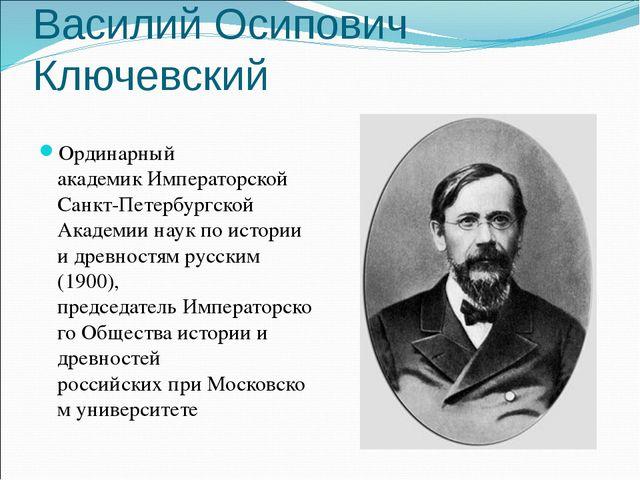 Василий Осипович Ключевский Ординарный академикИмператорской Санкт-Петербург...