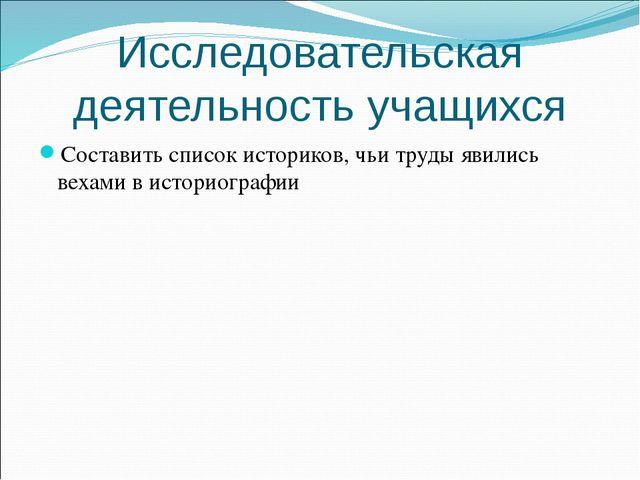 Исследовательская деятельность учащихся Составить список историков, чьи труды...