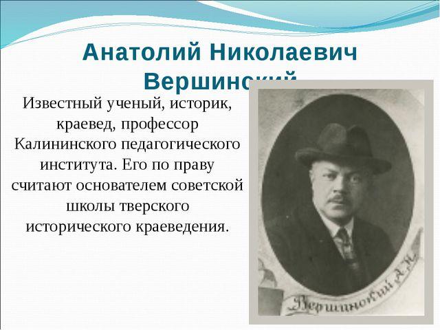 Анатолий Николаевич Вершинский Известный ученый, историк, краевед, профессор...