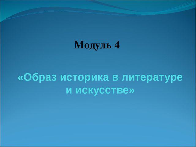 «Образ историка в литературе и искусстве» Модуль 4