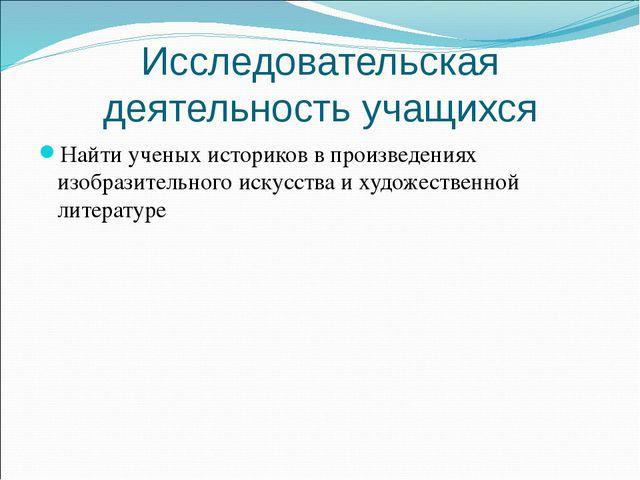 Исследовательская деятельность учащихся Найти ученых историков в произведения...