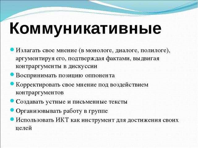 Коммуникативные Излагать свое мнение (в монологе, диалоге, полилоге), аргумен...