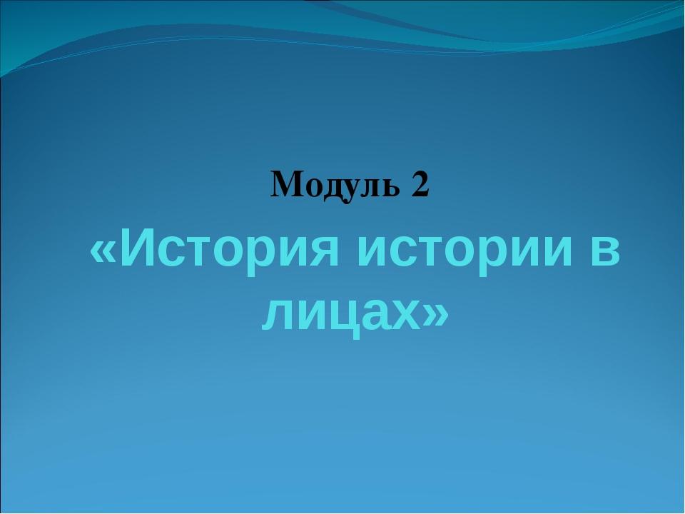 «История истории в лицах» Модуль 2