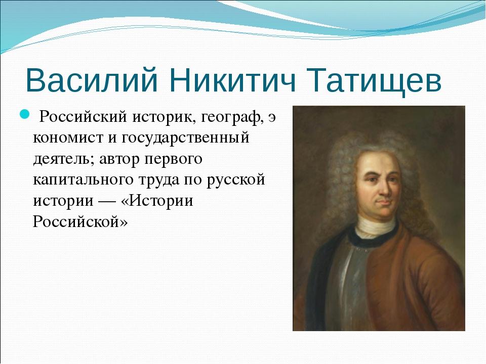 Василий Никитич Татищев Российскийисторик,географ,экономисти государстве...