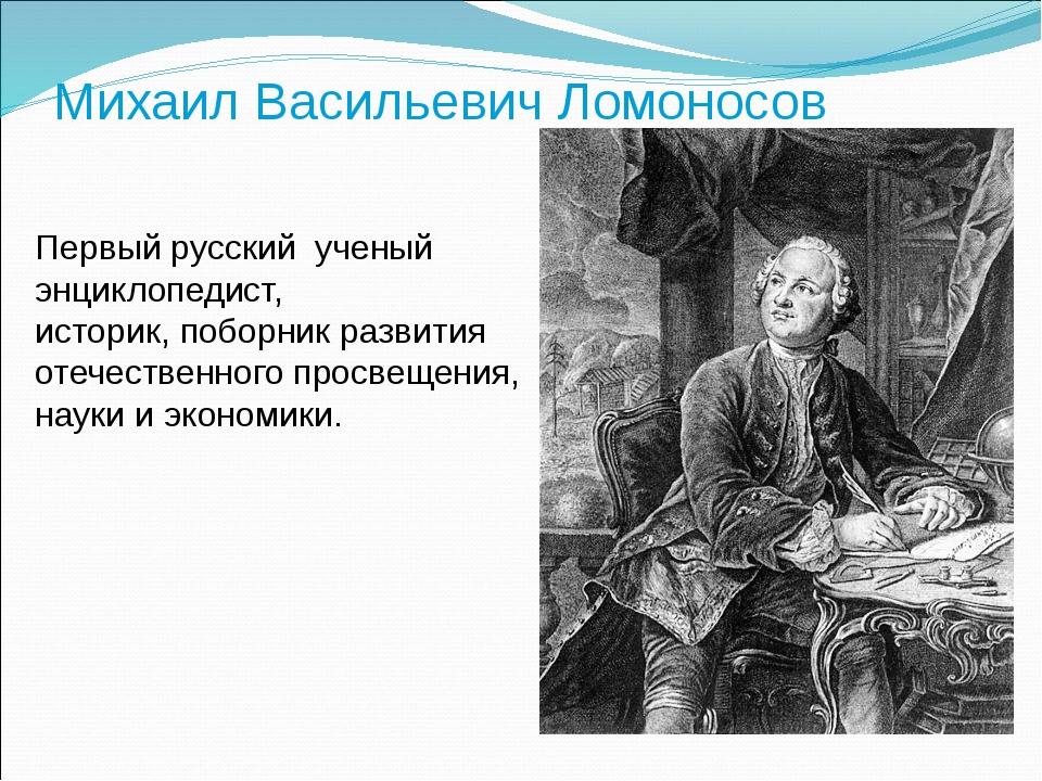 Михаил Васильевич Ломоносов Первый русский ученый энциклопедист, историк, п...