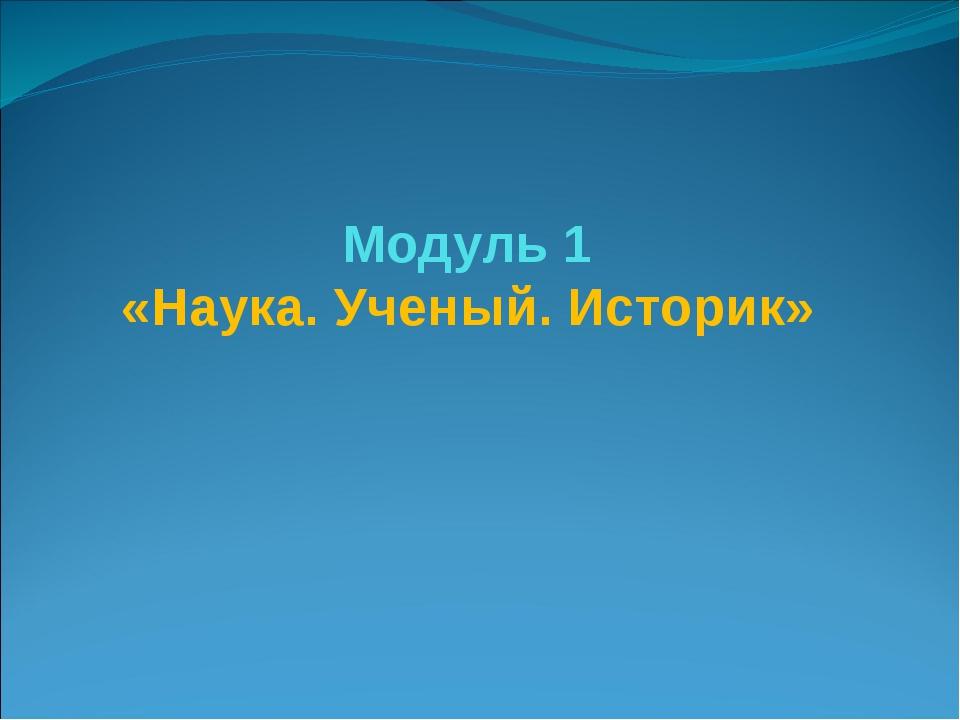 Модуль 1 «Наука. Ученый. Историк»